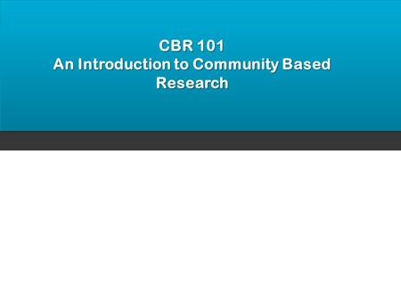 CBR 101 An Introduction to Community Based Research.