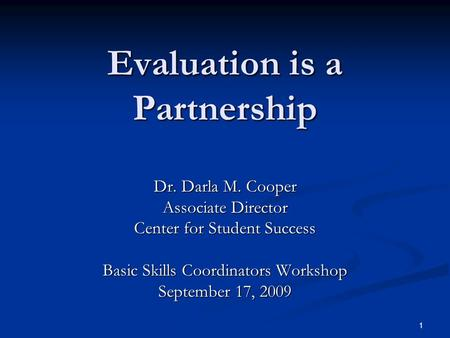 1 Evaluation is a Partnership Dr. Darla M. Cooper Associate Director Center for Student Success Basic Skills Coordinators Workshop September 17, 2009.