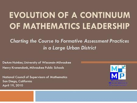 EVOLUTION OF A CONTINUUM OF MATHEMATICS LEADERSHIP Charting the Course to Formative Assessment Practices in a Large Urban District DeAnn Huinker, University.