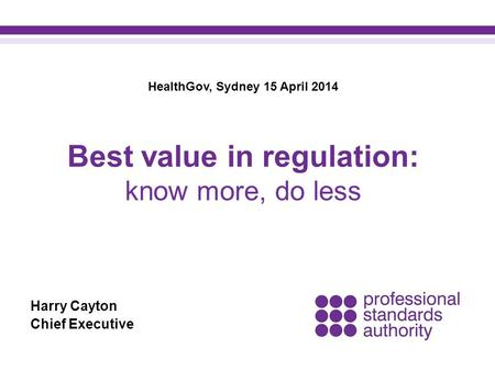 Harry Cayton Chief Executive Best value in regulation: know more, do less HealthGov, Sydney 15 April 2014.