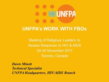 UNFPA's WORK WITH FBOs Meeting of Religious Leaders to Assess Response to HIV & AIDS 29-30 November 2011 Toronto, Canada Dawn Minott Technical Specialist.