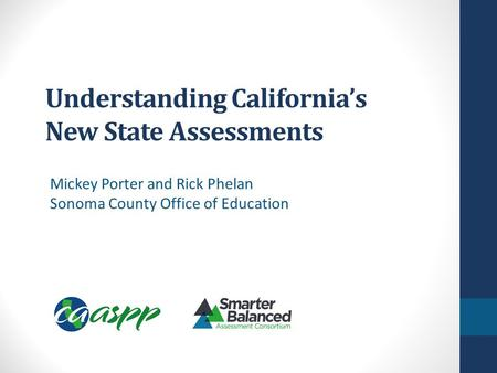 Understanding California's New State Assessments Mickey Porter and Rick Phelan Sonoma County Office of Education.