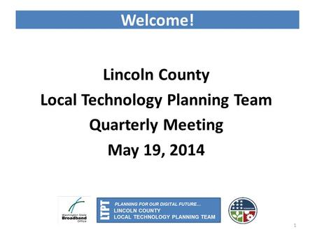 Welcome! Lincoln County Local Technology Planning Team Quarterly Meeting May 19, 2014 1.