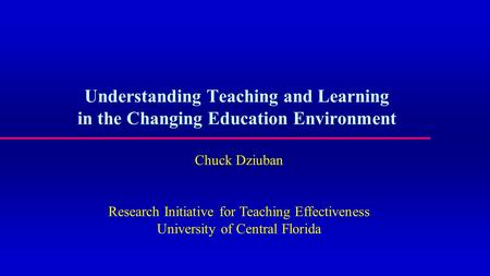 Understanding Teaching and Learning in the Changing Education Environment Chuck Dziuban Research Initiative for Teaching Effectiveness University of Central.