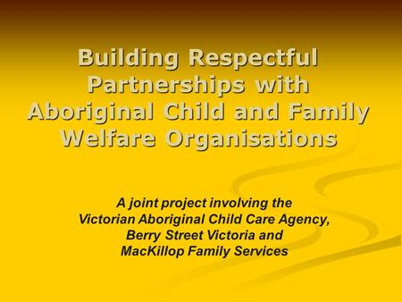 Building Respectful Partnerships with Aboriginal Child and Family Welfare Organisations A joint project involving the Victorian Aboriginal Child Care Agency,