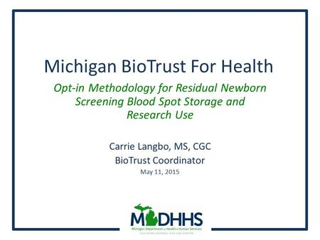 Michigan BioTrust For Health Opt-in Methodology for Residual Newborn Screening Blood Spot Storage and Research Use Carrie Langbo, MS, CGC BioTrust Coordinator.
