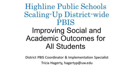 Highline Public Schools Scaling-Up District-wide PBIS Improving Social and Academic Outcomes for All Students District PBIS Coordinator & Implementation.