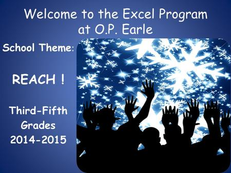 Welcome to the Excel Program at O.P. Earle School Theme : REACH ! Third-Fifth Grades 2014-2015.
