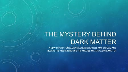 THE MYSTERY BEHIND DARK MATTER A NEW TYPE OF FUNDAMENTALLY BASIC PARTICLE MAY EXPLAIN AND REVEAL THE MYSTERY BEHIND THE MISSING MATERIAL, DARK MATTER.