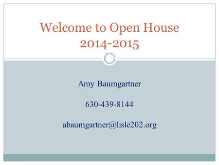 Welcome to Open House 2014-2015 Amy Baumgartner 630-439-8144