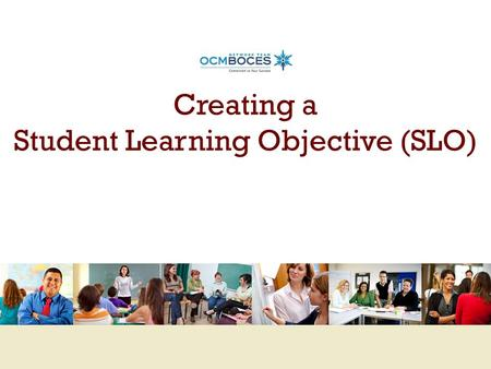 Creating a Student Learning Objective (SLO). Training Objectives Understand how Student Learning Objectives (SLOs) fit into the APPR System Understand.