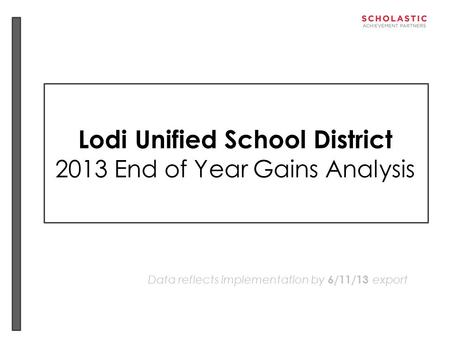 Lodi Unified School District 2013 End of Year Gains Analysis Data reflects implementation by 6/11/13 export.