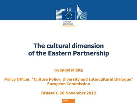 Date: in 12 pts The cultural dimension of the Eastern Partnership Culture Gyöngyi Mikita Policy Officer, Culture Policy, Diversity and Intercultural Dialogue