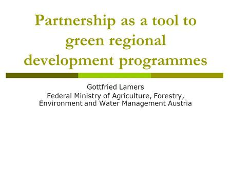 Partnership as a tool to green regional development programmes Gottfried Lamers Federal Ministry of Agriculture, Forestry, Environment and Water Management.