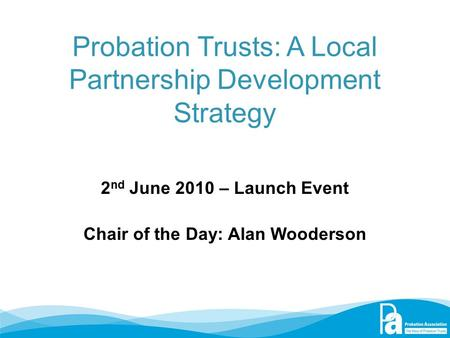 Probation Trusts: A Local Partnership Development Strategy 2 nd June 2010 – Launch Event Chair of the Day: Alan Wooderson.