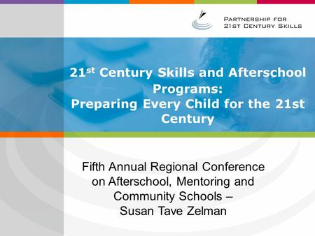 21 st Century Skills and Afterschool Programs: Preparing Every Child for the 21st Century Fifth Annual Regional Conference on Afterschool, Mentoring and.