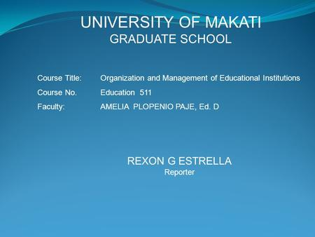 UNIVERSITY OF MAKATI GRADUATE SCHOOL Course Title: Organization and Management of Educational Institutions Course No. Education 511 Faculty:AMELIA PLOPENIO.