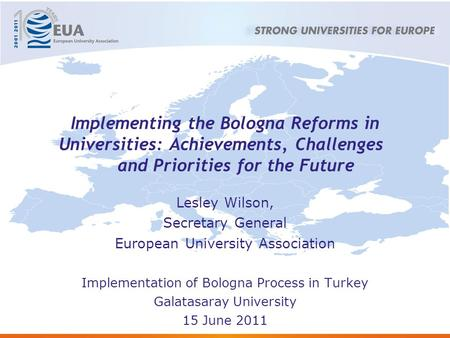 Implementing the Bologna Reforms in Universities: Achievements, Challenges and Priorities for the Future Lesley Wilson, Secretary General European University.