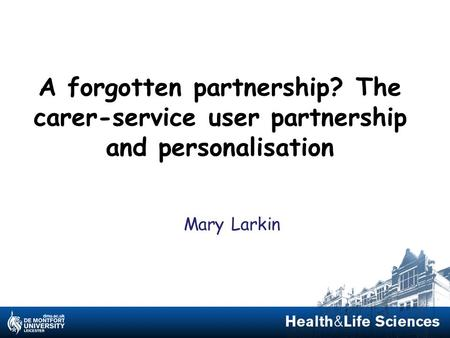 A forgotten partnership? The carer-service user partnership and personalisation Mary Larkin.