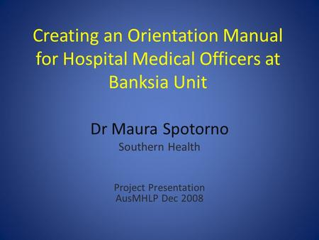 Creating an Orientation Manual for Hospital Medical Officers at Banksia Unit Dr Maura Spotorno Southern Health Project Presentation AusMHLP Dec 2008.
