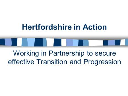 Hertfordshire in Action Working in Partnership to secure effective Transition and Progression.