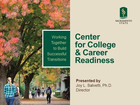 Center for College & Career Readiness Presented by Joy L. Salvetti, Ph.D. Director Working Together to Build Successful Transitions.