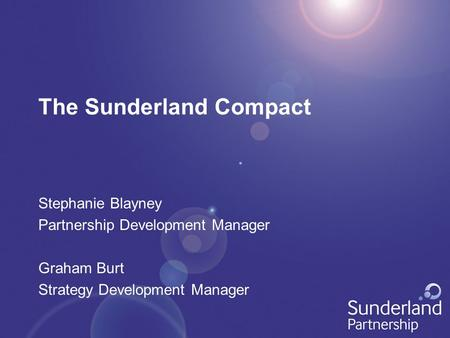 The Sunderland Compact Stephanie Blayney Partnership Development Manager Graham Burt Strategy Development Manager.