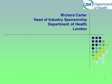 1 Richard Carter Head of Industry Sponsorship Department of Health London.
