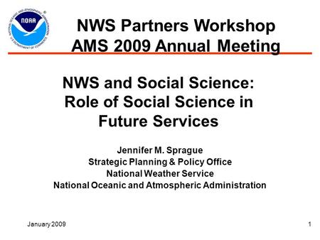 January 20091 NWS and Social Science: Role of Social Science in Future Services Jennifer M. Sprague Strategic Planning & Policy Office National Weather.