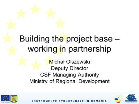 I N S T R U M E N T E S T R U C T U R A L E I N R O M A N I A Building the project base – working in partnership Michał Olszewski Deputy Director CSF Managing.