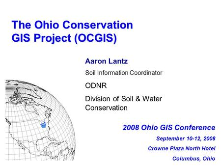 The Ohio <strong>Conservation</strong> GIS Project (OCGIS) Aaron Lantz <strong>Soil</strong> Information Coordinator ODNR Division <strong>of</strong> <strong>Soil</strong> & Water <strong>Conservation</strong> 2008 Ohio GIS Conference.