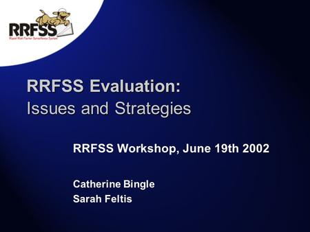 RRFSS Evaluation: Issues and Strategies RRFSS Workshop, June 19th 2002 Catherine Bingle Sarah Feltis.