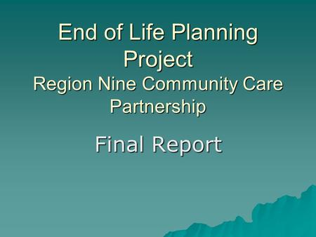 End of Life Planning Project Region Nine Community Care Partnership Final Report.
