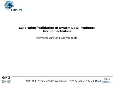 "T SPP1788 ""DynamicEarth"" Workshop, GFZ Potsdam, 3 July 2014 No. 1 Calibration/Validation of Swarm Data Products: German activities Hermann Lühr and Cal/Val."
