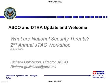 Advanced Systems and Concepts Office 20-Sep-15 What are National Security Threats? 2 nd Annual JTAC Workshop 4 April 2006 ASCO and DTRA Update and Welcome.