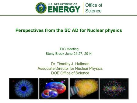 Dr. Timothy J. Hallman Associate Director for Nuclear Physics DOE Office of Science Perspectives from the SC AD for Nuclear physics EIC Meeting Stony Brook.
