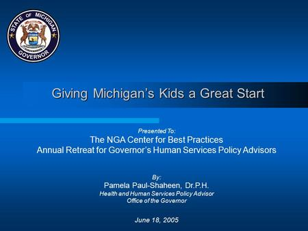 Giving Michigan's Kids a Great Start Presented To: The NGA Center for Best Practices Annual Retreat for Governor's Human Services Policy Advisors By: Pamela.