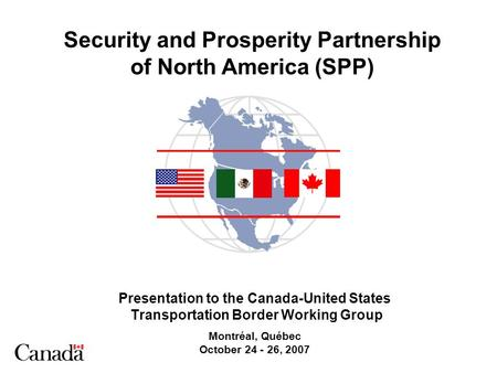 Security and Prosperity Partnership of North America (SPP) Presentation to the Canada-United States Transportation Border Working Group Montréal, Québec.