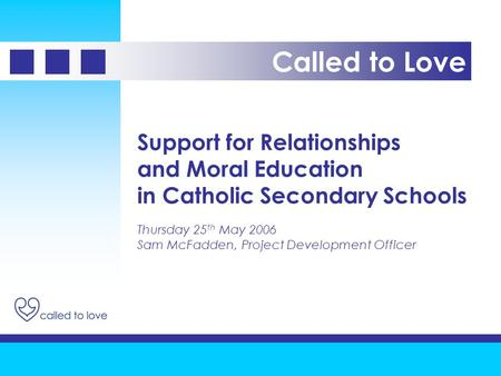 Support for Relationships and Moral Education in Catholic Secondary Schools Thursday 25 th May 2006 Sam McFadden, Project Development Officer Called to.