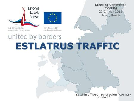 "ESTLATRUS TRAFFIC ESTLATRUS TRAFFIC Latvian office or Euroregion ""Country of lakes"" Steering Committee meeting 23-24 May 2012 Pskov, Russia."