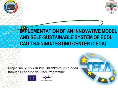 IMPLEMENTATION OF AN INNOVATIVE MODEL AND SELF-SUSTAINABLE SYSTEM OF ECDL CAD TRAINING/TESTING CENTER (CECA) Project no. 2005 - RO/05/B/F/PP175005 funded.