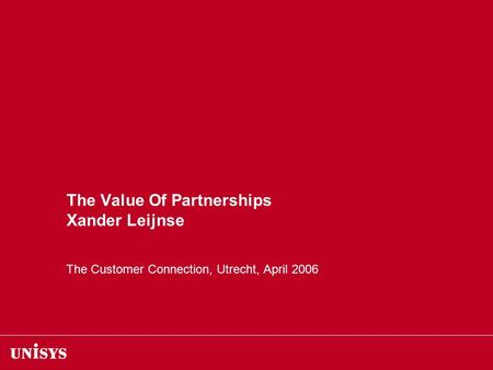 The Value Of Partnerships Xander Leijnse The Customer Connection, Utrecht, April 2006.