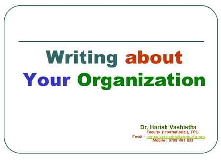 Writing about Your Organization Dr. Harish Vashistha Faculty (International), PPD   Mobile : 0798 401