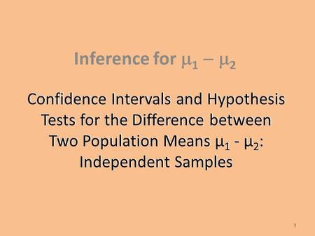 Confidence Intervals and Hypothesis Tests for the Difference between Two Population Means µ 1 - µ 2 : Independent Samples Inference for  1  2 1.