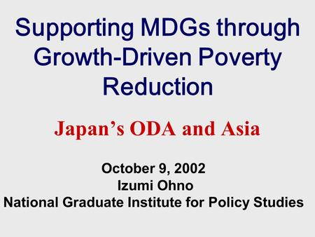 Supporting MDGs through Growth-Driven Poverty Reduction Japan's ODA and Asia October 9, 2002 Izumi Ohno National Graduate Institute for Policy Studies.