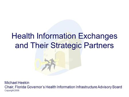 Health Information Exchanges and Their Strategic Partners Michael Heekin Chair, Florida Governor's Health Information Infrastructure Advisory Board Copyright.