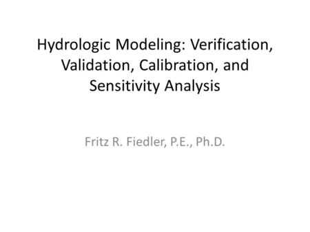Hydrologic Modeling: Verification, Validation, Calibration, and Sensitivity Analysis Fritz R. Fiedler, P.E., Ph.D.
