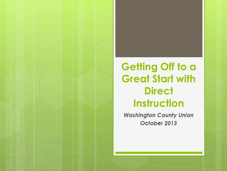 Getting Off to a Great Start with Direct Instruction Washington County Union October 2013.