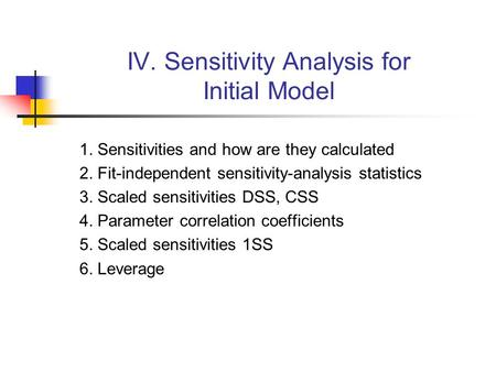 IV. Sensitivity Analysis for Initial Model 1. Sensitivities and how are they calculated 2. Fit-independent sensitivity-analysis statistics 3. Scaled sensitivities.
