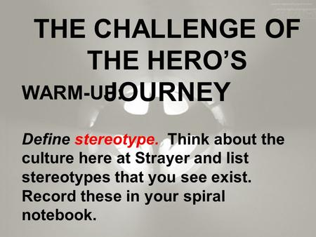 THE CHALLENGE OF THE HERO'S JOURNEY WARM-UP: Define stereotype. Think about the culture here at Strayer and list stereotypes that you see exist. Record.